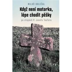 KDYŽ NENÍ MOTORKA, LÉPE CHODIT PĚŠKY: po stopách P. Josefa Toufara: Doležal, Miloš